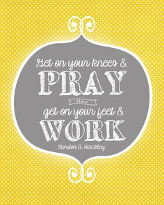 """""""Get on your knees and pray then get on your feet and work."""" --President Hinckley and Love Lds Quotes, Wall Quotes, Great Quotes, Inspirational Quotes, Motivational, Cool Words, Wise Words, Prayers Of Encouragement, Spiritus"""