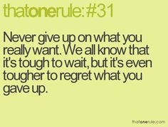 never give up on what you really want. we all know that it's tough to wait, but it's even tougher to regret what you gave up