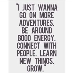 """""""I just wanna go on more adventures, be around good energy, connect with people, learn new things. Especially good energy. Great Quotes, Quotes To Live By, Me Quotes, Qoutes, Motivational Quotes, Inspirational Quotes, New Year Quotes Inspirational Fresh Start, Meet New People Quotes, Bring It On Quotes"""