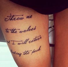 "Gorgeous upper thigh tattoo... ""Throw me to the wolves & I will return leading the pack.."""