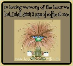 Happy Daylight Saving Time ....In loving memory of the hour we lost...I shall drink 2 cups of coffee at once.