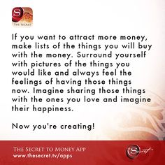 If you want to attract more money, make lists of the things you will buy with the money. Surround yourself with pictures of the things you would like and always feel the feelings of having those things now. Imagine sharing those things with the ones you love and imagine their happiness. \n Now you're creating!  from The Secret To Money app