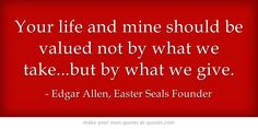 Your life and mine should be valued not by what we take...but by what we give. @Easter Seals