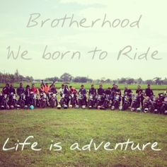 We are brotherhood. We born to ride