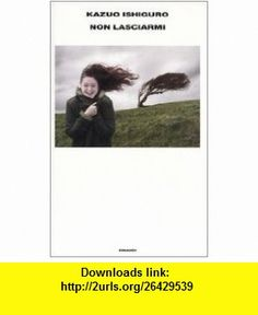 Non Lasciarmi (Italian Edition) (9788806172190) Kazuo Ishiguro , ISBN-10: 8806172190  , ISBN-13: 978-8806172190 ,  , tutorials , pdf , ebook , torrent , downloads , rapidshare , filesonic , hotfile , megaupload , fileserve
