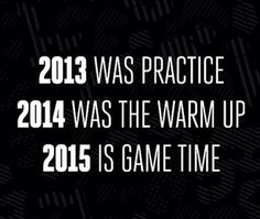 2013 - practice 2014 - warm up 2015 - game time