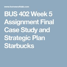 BUS 402 Week 5 Assignment Final Case Study and Strategic Plan Starbucks