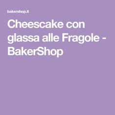 Cheescake con glassa alle Fragole - BakerShop