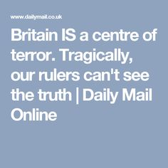 Britain IS a centre of terror. Tragically, our rulers can't see the truth | Daily Mail Online