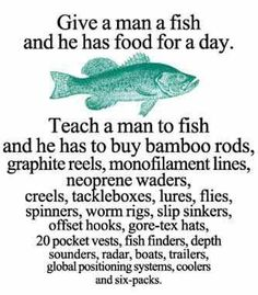 Give a man a fish and he has food for a day. Teach a man to fish and he has to buy bamboo rods, graphite reels, monofilament lines, neoprene waders, creels, tackleboxes, lures, flies, spinners, worm rigs, slip sinkers, offset hooks, gore-tex hats, 20 pocket vests, fish finders, depth sounders, radar, boats, trailers, global positioning systems, coolers and six-packs.