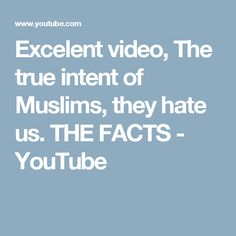 Excelent video, The true intent of Muslims, they hate us. THE FACTS - YouTube