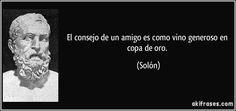 """""""El consejo de un amigo es como vino generoso en copa de oro"""" - Solón"""