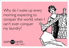 Why do I wake up every morning expecting to conquer the world; when I can't even conquer my laundry?