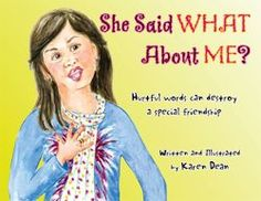 She Said What About Me? A book to help kids who are the victims of gossip or hurtful words.
