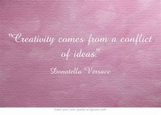 Creativity comes from a conflict of ideas.