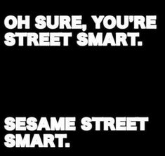 Oh sure, you're street smart.