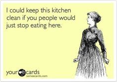 I could keep this kitchen clean if you people would just stop eating here.  (This made me laugh out loud :)--TS)