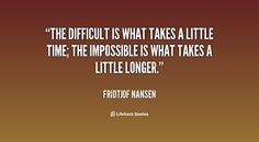 The difficult is what takes a little time; the impossible is what takes a little longer.