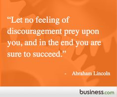 "Quote of the Day, President's Day: ""Let no feeling of discouragement prey upon you, and in the end you are sure to succeed."" - Abraham Lincoln"