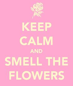 smell the flowers........