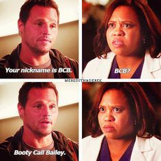Alex: Your nickname is BCB. Dr. Bailey: BCB? Alex: Booty Call Bailey. Grey's Anatomy quotes