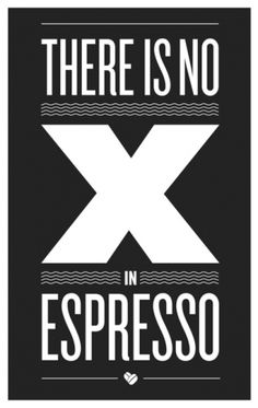 """There is no X in Espresso. Why have I always said it then with an """"x""""? Huh. I make no sense."""