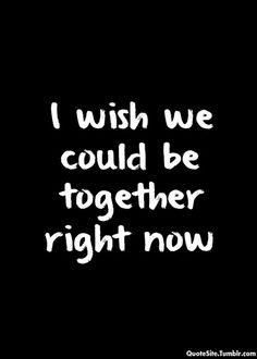 I wish we were together right now. But we're not and I guess I'll just have to make up scenarios in my head until you notice me.