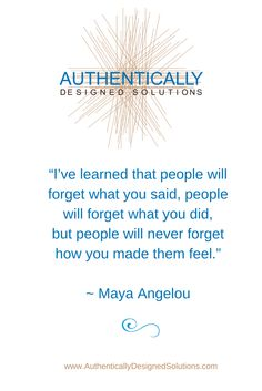"""""""I've learned that people will forget what you said, people will forget what you did, but people will never forget how you made them feel.""""  ~ Maya Angelou"""