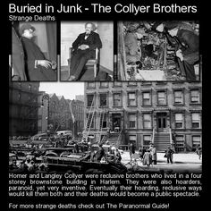 Buried in Junk - The Collyer Brothers. These two brothers were reclusive hoarders but eventually their floor to ceiling piles of belongings and junk would be their deaths. Read more here: http://www.theparanormalguide.com/blog/buried-in-junk-the-collyer-brothers