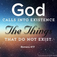 God calls into existence the things that do not exist. - Romans 4:17