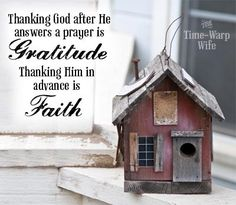 Thanking God after He answers a prayer is gratitude, thanking Him in advance is faith.