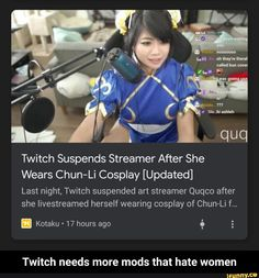 Twitch Suspends Streamer After She Wears Chun-Li Cosplay [Updated] Last night, Twitch suspended art streamer Quqco after she livestreamed herself wearing cosplay of Chun-Li f... Twitch needs more mods that hate women - Twitch needs more mods that hate women – popular memes on the site iFunny.co #relatable #memes #twitch #suspends #streamer #after #she #wears #chun #li #cosplay #last #suspended #art #quqco #livestreamed #wearing #needs #more #hate #meme Chun Li Cosplay, Last Night, Funny Relatable Memes, Streamers, Popular Memes, Hate, How To Wear, Women, Women's
