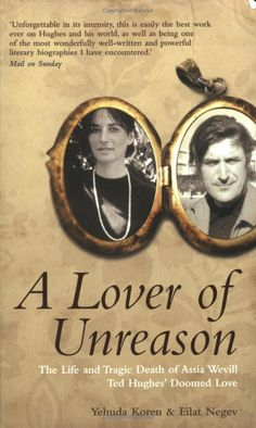 Yehuda Koren & Eilat Negev - A Lover of Unreason - The Life and Tragic Death of Assia Wevill; Ted Hughes' doomed love.