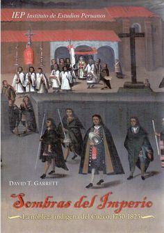 Sombras del Imperio : la nobleza indígena del Cuzco, 1750-1825 / David T. Garrett (IEP, 2009) / F 3504.3 G25