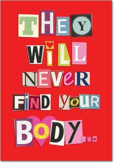 They Will Never Find Your Body Valentine's Day Card. NobleWorks' humorous greeting cards have been making people blush since 1980 BC (Before eCards). These cards are sure to make every lover and significant other either laugh out loud, pee their pants and/or get lucky.