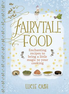 Fairytale Food: Enchanting recipes to bring a little magic to your cooking.By  Lucie Cash.   Artist Yelena Bryksenkova