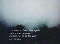 But even if I fall in love again with someone new, it could never be the way I loved you...