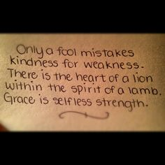 Only a fool mistakes kindness for weakness. There is the heart of a lion within the spirit of a lamb. Grace is selfless strength.