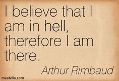 I believe that I am in hell, therefore I am there. Arthur Rimbaud