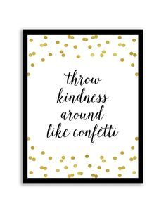 Download and print this free printable Throw Kindness Around Like Confetti wall art for your home or office! Directions: Unlock the files. Once you unlock the files (by sharing, liking, following), the download buttons will appear. Click the download button below to download the PDF file. Press print. PERMITTED USE: This file is forpersonal use...