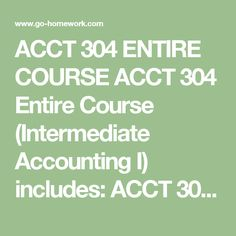ACCT 304 ENTIRE COURSE ACCT 304 Entire Course (Intermediate Accounting I) includes:  ACCT 304 Week 1 DQ 1 Development of Accounting Standards  ACCT 304 Week 1 DQ 2 Accounting Conceptual Framework  ACCT 304 Week 1 Homework Assignments  ACCT 304 Week 1 Quiz  ACCT 304 Week 2 DQ 1 Balance Sheet- Purpose and Uses  ACCT 304 Week 2 DQ 2 Disclosure Notes  ACCT 304 Week 2 Homework Assignments  ACCT 304 Week 2 Quiz  ACCT 304 Week 3 DQ 1 Income Statement  ACCT 304 Week 3 DQ 2 Cash-Flow Statement  ACCT…