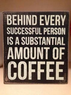 Behind every successful person is a substantial amount of coffee.