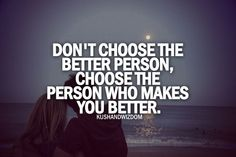 choose the person who makes you better.