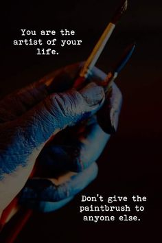 You are the artist of your life. Don't give the paintbrush to anyone else.