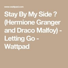 Stay By My Side ✅ (Hermione Granger and Draco Malfoy) - Letting Go - Wattpad