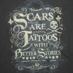 Scars are tattoos with better stories. Arrgggh... but, remember matey, dead men tell no stories! Pirates!