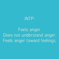 INTP- Feel anger, but can't understand their anger, which makes them even more angry.