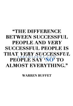 "Quotes, Quoted. ""The difference between successful people and very successful people is that very successful people say 'no' to almost everything."" -Warren Buffet.  
