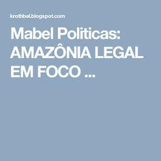 Mabel Politicas: AMAZÔNIA LEGAL EM FOCO                            ...