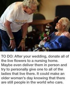 After the wedding, donate all the live flowers to a nursing home. Deliver them in person and try to personally give one to all the ladies that live there. Ask them if they have any marriage advice for you! Kim, I think this idea is made for you. Wedding Wishes, Wedding Bells, Our Wedding, Dream Wedding, Wedding Flowers, Wedding Stuff, Wedding Things, Friend Wedding, When I Get Married